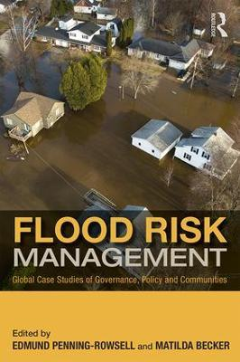 Flood Risk Management: Global Case Studies of Governance, Policy and Communities by Edmund C. Penning-Rowsell