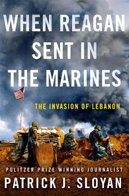 When Reagan Sent in the Marines: The Invasion of Lebanon by Patrick J. Sloyan