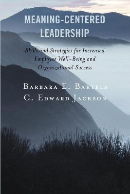 Meaning-Centered Leadership: Skills and Strategies for Increased Employee Well-Being and Organizational Success book