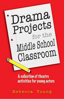 Drama Projects for the Middle School Classroom by Rebecca Young