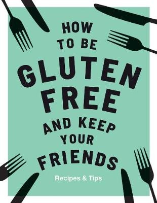How to be Gluten-Free and Keep Your Friends by Anna Barnett