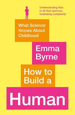 How to Build a Human: What Science Knows About Childhood by Emma Byrne