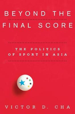 Beyond the Final Score: The Politics of Sport in Asia by Victor D. Cha