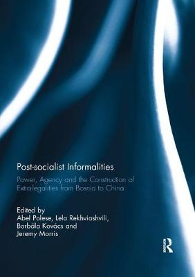 Post-socialist Informalities: Power, Agency and the Construction of Extra-legalities from Bosnia to China book
