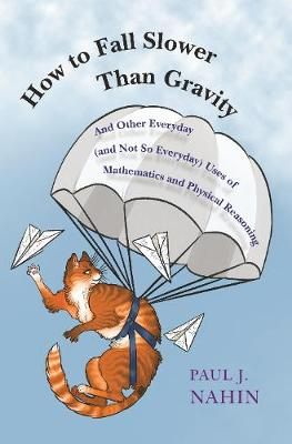 How to Fall Slower Than Gravity: And Other Everyday (and Not So Everyday) Uses of Mathematics and Physical Reasoning by Paul J. Nahin