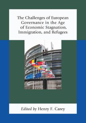 The Challenges of European Governance in the Age of Economic Stagnation, Immigration, and Refugees by Henry F. Carey