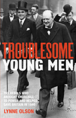 Troublesome Young Men: the Rebels Who Brought Churchill to Power in 1940 and Helped to Save Britain by Lynne Olson