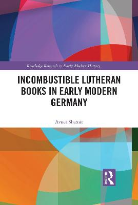 Incombustible Lutheran Books in Early Modern Germany by Avner Shamir