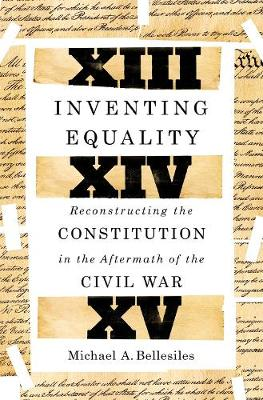 Inventing Equality: Reconstructing the Constitution in the Aftermath of the Civil War by Michael Bellesiles