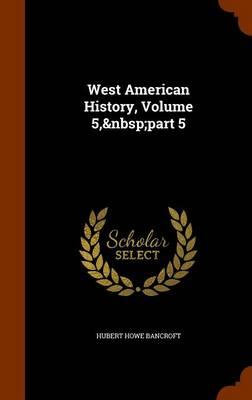 West American History, Volume 5, Part 5 by Hubert Howe Bancroft