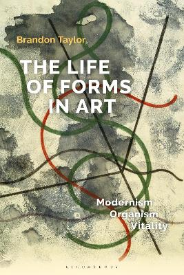 The Life of Forms in Art: Modernism, Organism, Vitality by Dr Brandon Taylor