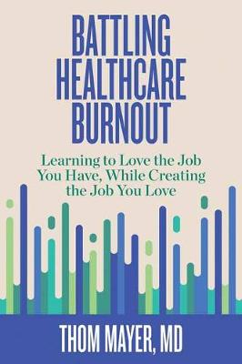 Battling Healthcare Burnout: Learning to Love the Job You Have, While Creating the Job You Love book