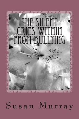 The Silent Cries Within from Bullying by Susan P Murray