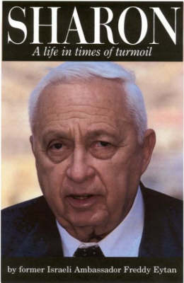 Ariel Sharon - a Life in Times of Turmoil by Freddy Eytan
