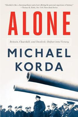 Alone: Britain, Churchill, and Dunkirk: Defeat into Victory by Michael Korda