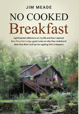 No Cooked Breakfast: Lighthearted reflections on my life and how I opened Bear Mountain Lodge, guest notes on why they visited and what they liked, and tips for aspiring B&B innkeepers by Jim Meade