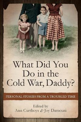 What Did You Do in the Cold War Daddy? by Ann Curthoys