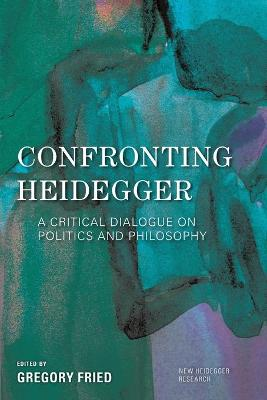Confronting Heidegger: A Critical Dialogue on Politics and Philosophy by Gregory Fried