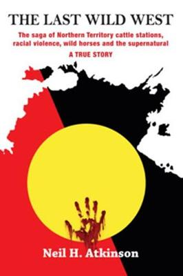 The Last Wild West: The saga of Northern Territory cattle stations, racial violence, wild horses and the supernatural book