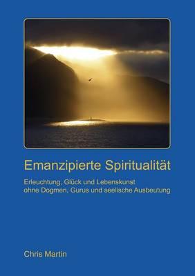 Emanzipierte Spiritualitat: Erleuchtung und Lebenskunst ohne seelische Ausbeutung, Dogmen und Gurus by Chris Martin