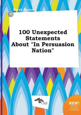 100 Unexpected Statements about in Persuasion Nation by Sarah Payne