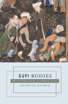 Sufi Bodies: Religion and Society in Medieval Islam by Shahzad Bashir