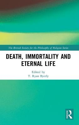 Death, Immortality, and Eternal Life by T. Ryan Byerly