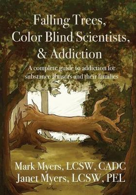 Falling Trees, Color Blind Scientists, and Addiction: A Complete Guide to Addiction for Substance Abusers and Their Families by Mark A Myers