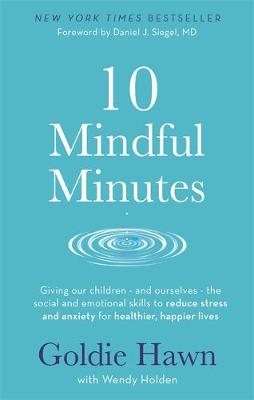 10 Mindful Minutes: Giving our children - and ourselves - the skills to reduce stress and anxiety for healthier, happier lives by Goldie Hawn