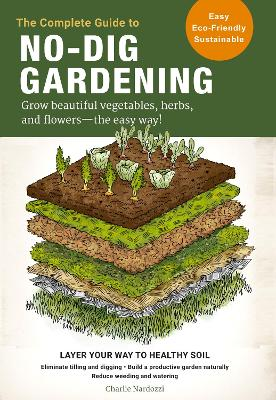 The Complete Guide to No-Dig Gardening: Grow beautiful vegetables, herbs, and flowers - the easy way! Layer Your Way to Healthy Soil-Eliminate tilling and digging-Build a productive garden naturally-Reduce weeding and watering book