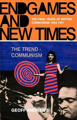 Endgames and New Times: The Final Years of British Communism, 1964-1991 by Geoff Andrews