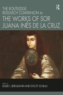 The The Routledge Research Companion to the Works of Sor Juana Ines de la Cruz by Emilie L. Bergmann
