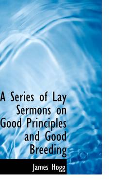 A Series of Lay Sermons on Good Principles and Good Breeding by Professor James Hogg
