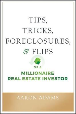 Tips, Tricks, Foreclosures, and Flips of a Millionaire Real Estate Investor by Aaron Adams