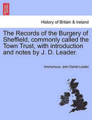 The Records of the Burgery of Sheffield, Commonly Called the Town Trust, with Introduction and Notes by J. D. Leader. by Anonymous