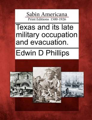 Texas and Its Late Military Occupation and Evacuation. by Edwin D Phillips