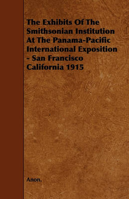 The Exhibits Of The Smithsonian Institution At The Panama-Pacific International Exposition - San Francisco California 1915 by Anon.