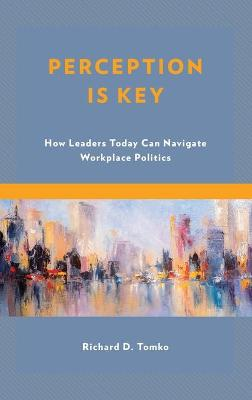 Perception Is Key: How Leaders Today Can Navigate Workplace Politics by Richard D., Tomko
