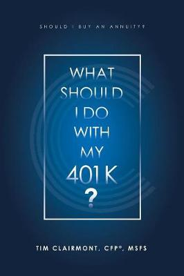 What Should I Do with My 401K?: Should I Buy an Annuity? by Tim Clairmont Cfp(r) Msfs