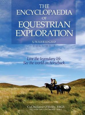 The Encyclopaedia of Equestrian Exploration Volume 1 - A Study of the Geographic and Spiritual Equestrian Journey, Based Upon the Philosophy of Harmonious Horsemanship by CuChullaine O'Reilly