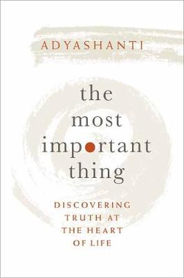 The Most Important Thing: Discovering Truth at the Heart of Life by Adyashanti