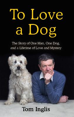 To Love a Dog: The Story of One Man, One Dog, and a Lifetime of Love and Mystery by Tom Inglis