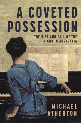 A Coveted Possession: The Rise and Fall of the Piano in Australia by Michael Atherton
