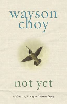 Not Yet: A Memoir of Living and Almost Dying by Wayson Choy