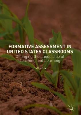 Formative Assessment in United States Classrooms: Changing the Landscape of Teaching and Learning by Cathy Box