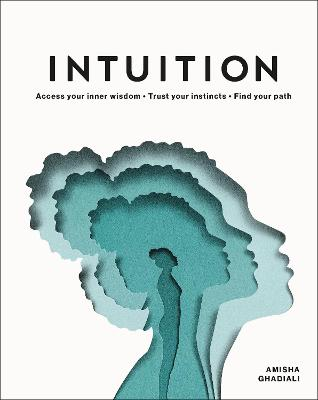 Intuition: Access your inner wisdom. Trust your instincts. Find your path. by Amisha Ghadiali