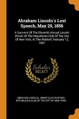 Abraham Lincoln's Lost Speech, May 29, 1856: A Souvenir of the Eleventh Annual Lincoln Dinner of the Republican Club of the City of New York, at the Waldorf, February 12, 1897 by Abraham Lincoln