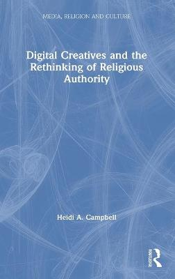 Digital Creatives and the Rethinking of Religious Authority by Heidi A. Campbell