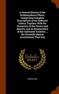 A General History of the Dichlamydeous Plants, Comprising Complete Descriptions of the Different Orders; Together with the Characters of the Genera and Species, and an Enumeration of the Cultivated Varieties ... the Scientific Names Accentuated, Their Ety by George Don