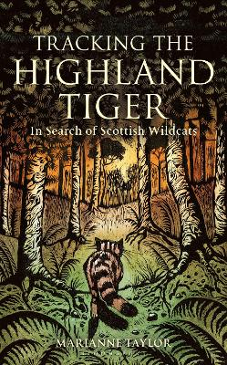 Tracking The Highland Tiger: In Search of Scottish Wildcats by Marianne Taylor